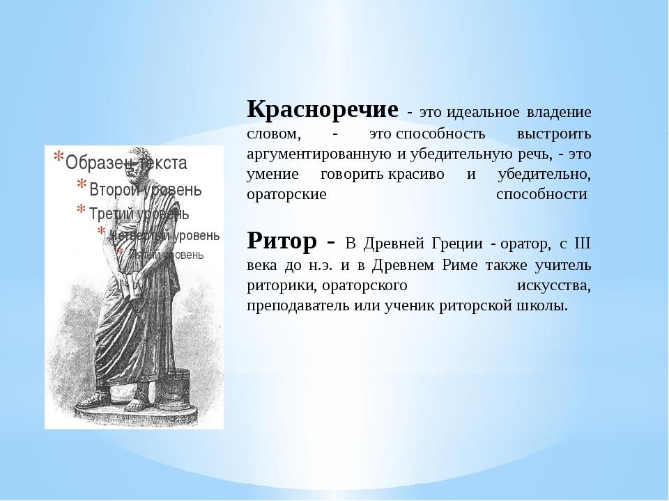 Красноречие - этоидеальное владение словом, - этоспособность выстроить аргу...