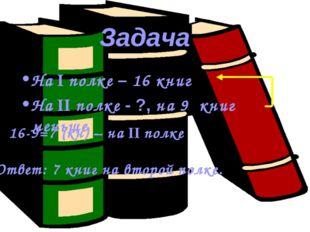 На I полке – 16 книг На II полке - ?, на 9 книг меньше Задача 16-9=7 (кн) – н