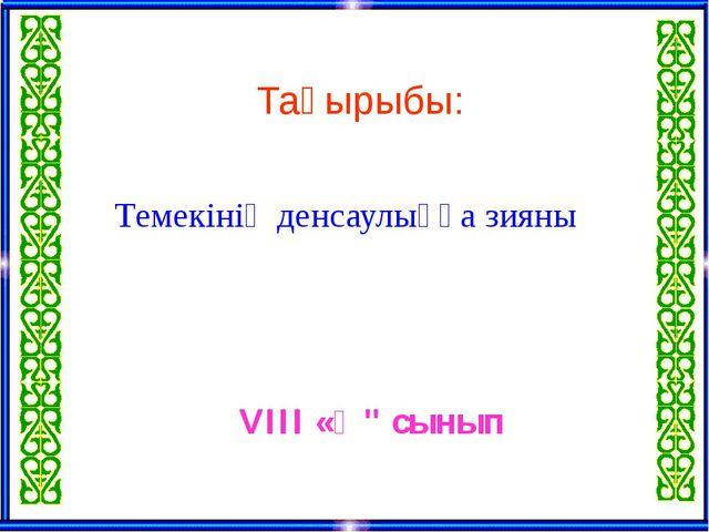 """Тақырыбы: Темекінің денсаулыққа зияны VIII «Ә"""" сынып"""