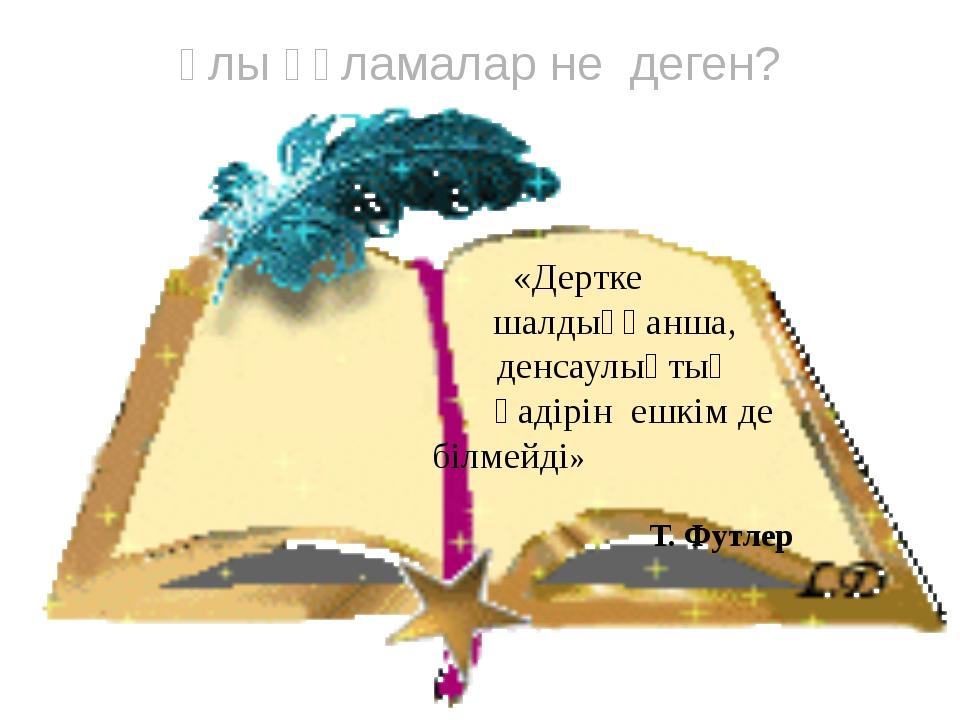 «Дертке шалдыққанша, денсаулықтың қадірін ешкім де білмейді» Т. Футлер Ұлы ғ...