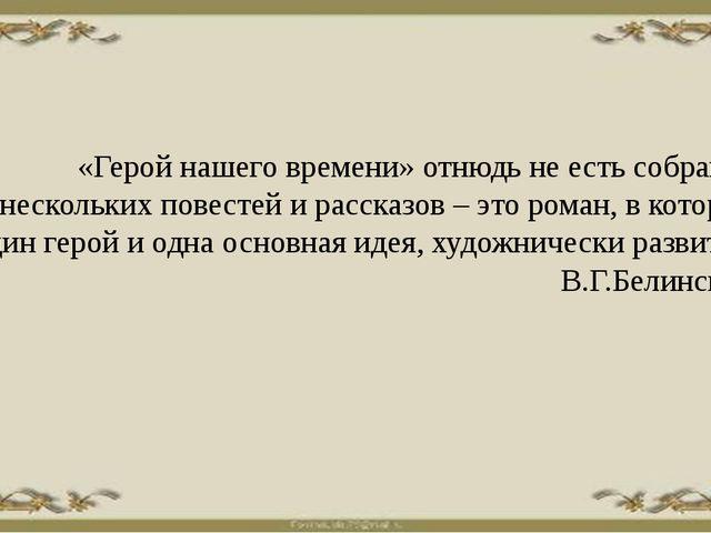 «Герой нашего времени» отнюдь не есть собрание нескольких повестей и рассказ...