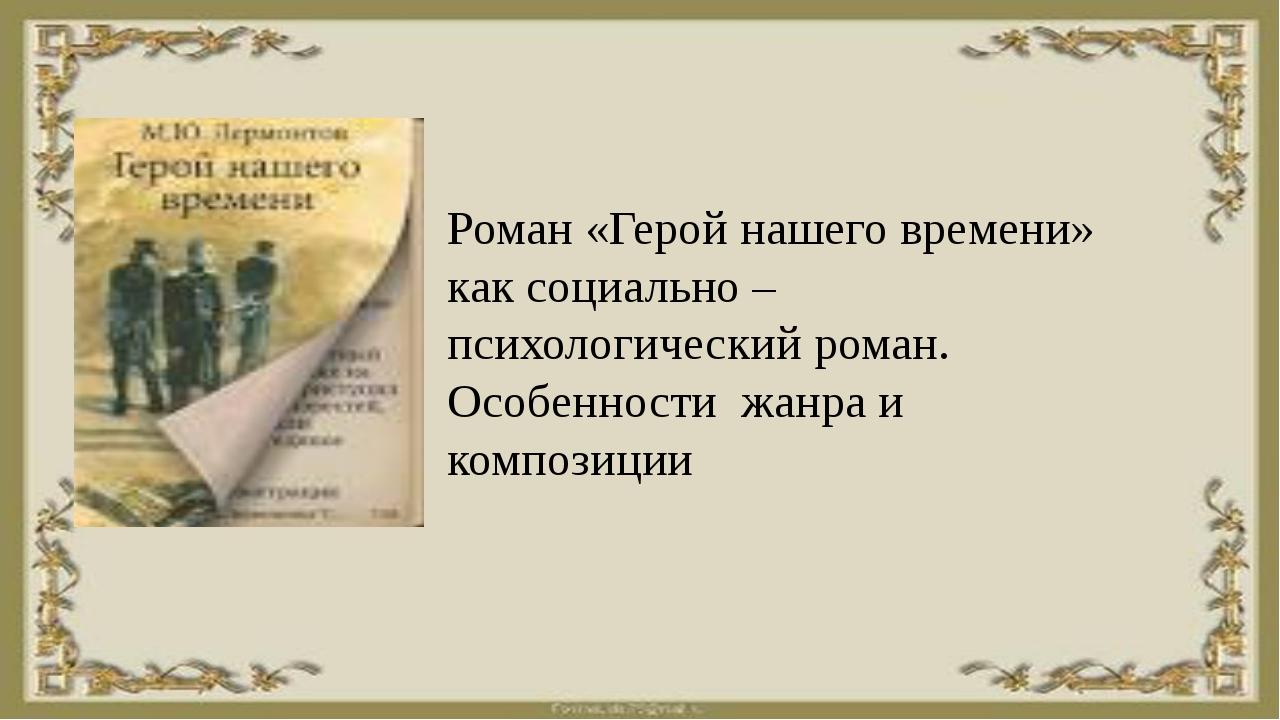 Роман «Герой нашего времени» как социально – психологический роман. Особеннос...