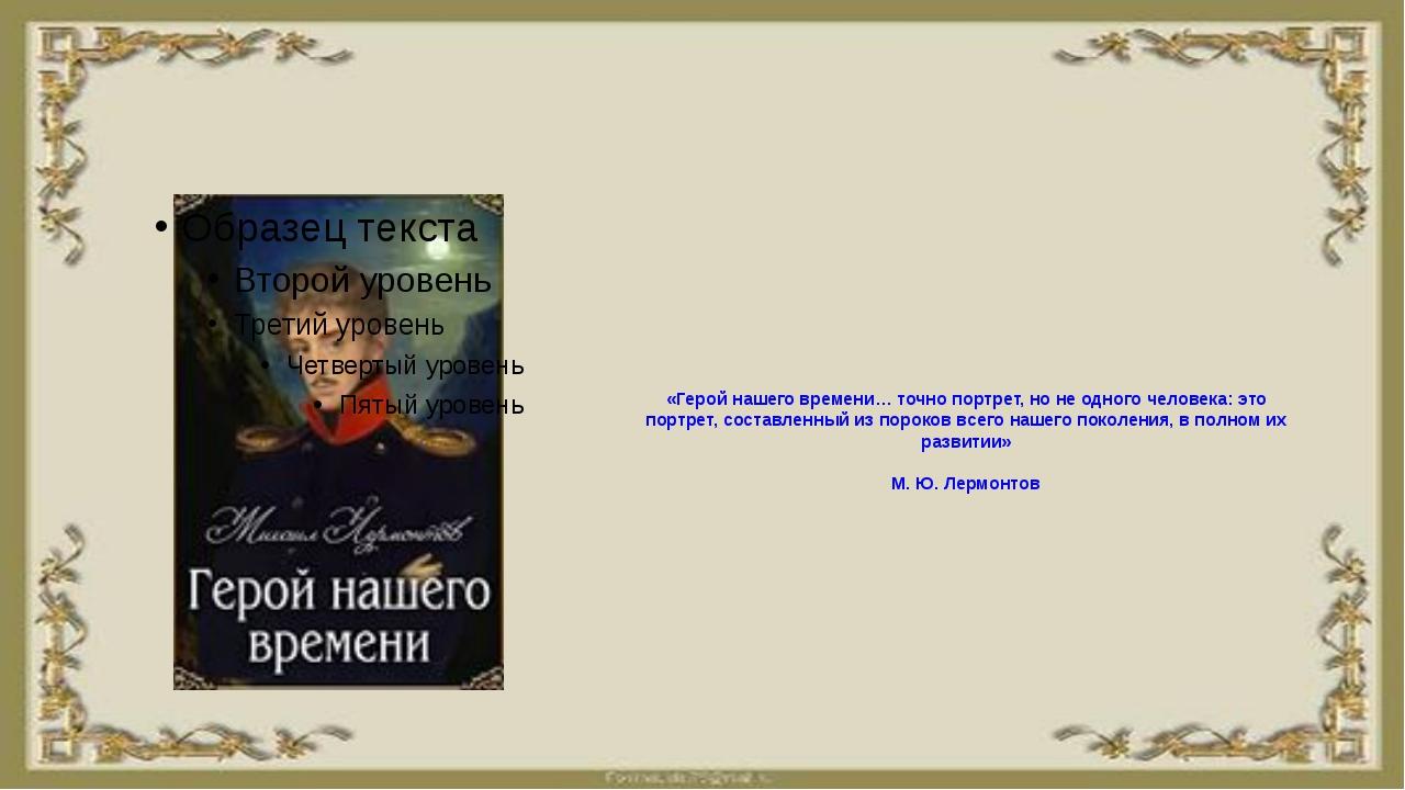 «Герой нашего времени… точно портрет, но не одного человека: это портрет, со...