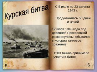 5 5 С 5 июля по 23 августа 1943 г. Продолжалась 50 дней и ночей. 1200 танков