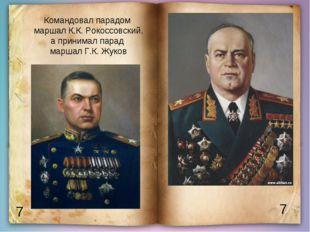 7 7 Командовал парадом маршал К.К. Рокоссовский, а принимал парад маршал Г.К.