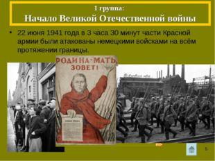 1 группа: Начало Великой Отечественной войны 22 июня 1941 года в 3 часа 30 ми