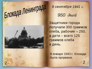 2 2 8 сентября 1941 г. 950 дней Защитники города получали 300 граммов хлеба,