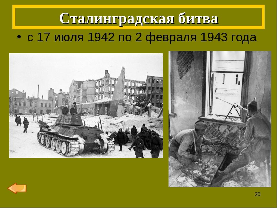 с 17 июля 1942 по 2 февраля 1943 года Сталинградская битва *
