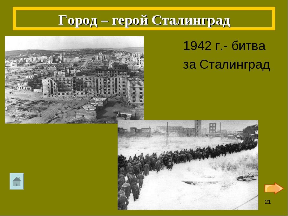 1942 г.- битва за Сталинград Город – герой Сталинград *