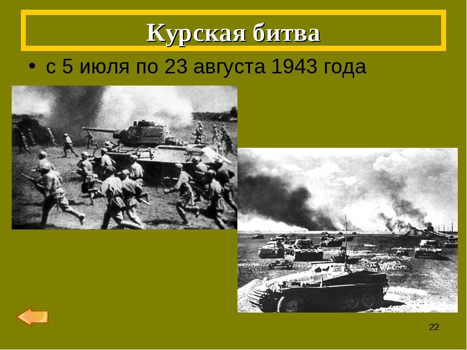 с 5 июля по 23 августа 1943 года Курская битва *