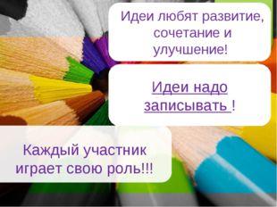 Каждый участник играет свою роль!!! о Идеи любят развитие, сочетание и улучше