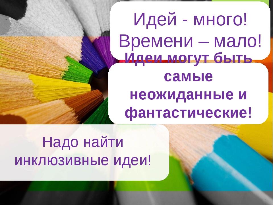 Надо найти инклюзивные идеи! о Идей - много! Времени – мало! Идеи могут быть...