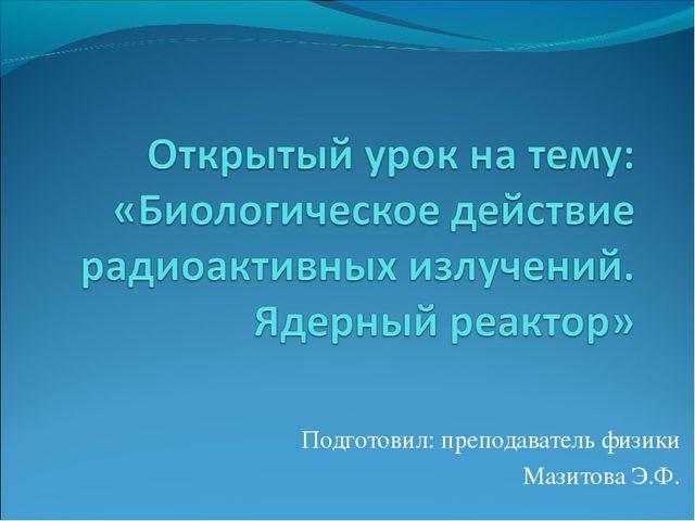 Подготовил: преподаватель физики Мазитова Э.Ф.