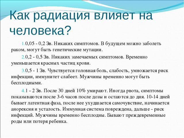 Как радиация влияет на человека? 0,05 - 0,2 Зв. Никаких симптомов. В будущем...