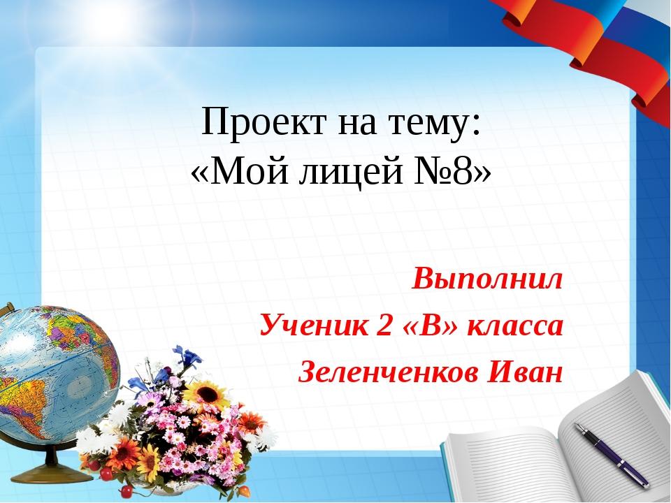 Проект на тему: «Мой лицей №8» Выполнил Ученик 2 «В» класса Зеленченков Иван