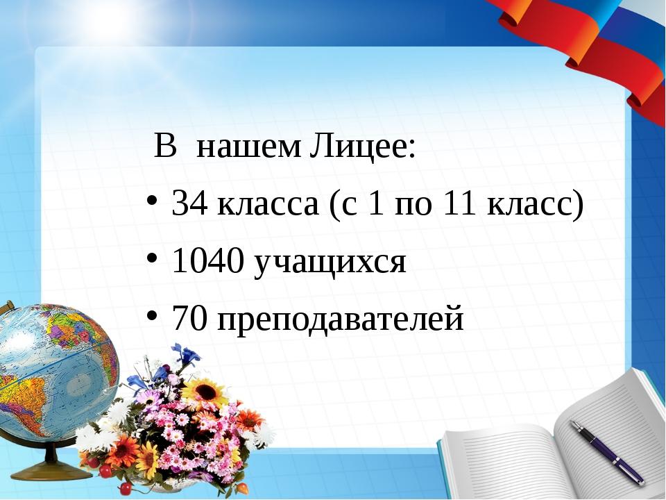 В нашем Лицее: 34 класса (с 1 по 11 класс) 1040 учащихся 70 преподавателей