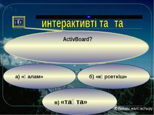 в) «тақта» б) «көрсеткіш» а) «қалам» 10 ActivBoard? Ойынды жалғастыру