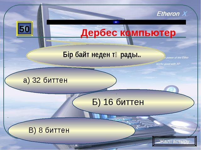 В) 8 биттен Б) 16 биттен а) 32 биттен 50 Бір байт неден тұрады.. Жалғастыру Д...