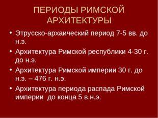 ПЕРИОДЫ РИМСКОЙ АРХИТЕКТУРЫ Этрусско-архаический период 7-5 вв. до н.э. Архит