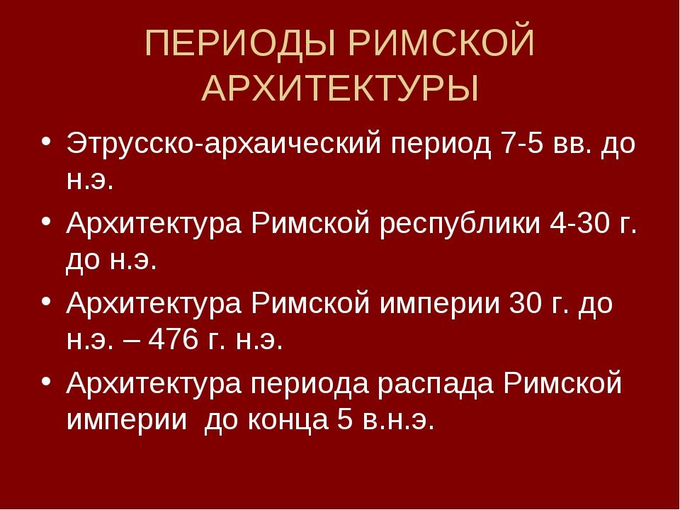 ПЕРИОДЫ РИМСКОЙ АРХИТЕКТУРЫ Этрусско-архаический период 7-5 вв. до н.э. Архит...