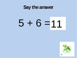 Say the answer 5 + 6 = ? 11