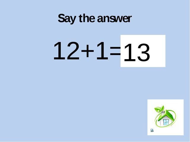 Say the answer 12+1=? 13