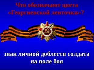 Что обозначают цвета «Георгиевской ленточки»? знак личной доблести солдата на