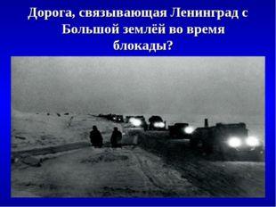 Дорога, связывающая Ленинград с Большой землёй во время блокады?