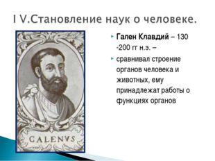 Гален Клавдий – 130 -200 гг н.э. – сравнивал строение органов человека и живо