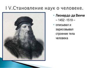 Леонардо да Винчи – 1452 -1519 – описывал и зарисовывал строение тела человека