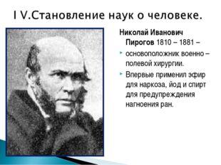 Николай Иванович Пирогов 1810 – 1881 – основоположник военно – полевой хирург