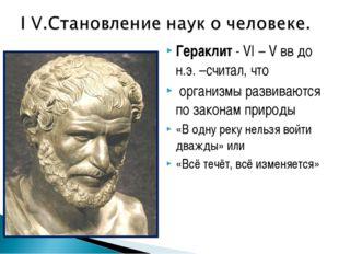 Гераклит - VI – V вв до н.э. –считал, что организмы развиваются по законам пр