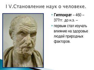 Гиппократ – 460 – 377гг. до н.э. – первым стал изучать влияние на здоровье лю