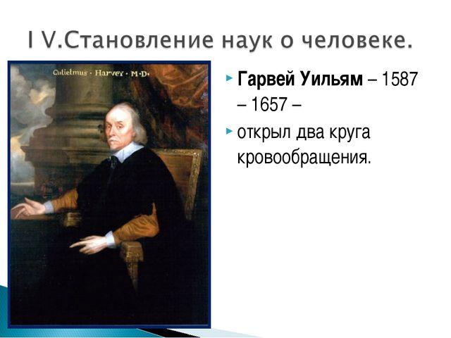 Гарвей Уильям – 1587 – 1657 – открыл два круга кровообращения.