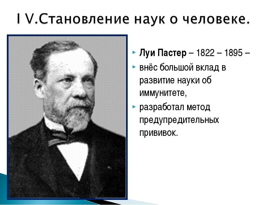 Луи Пастер – 1822 – 1895 – внёс большой вклад в развитие науки об иммунитете...