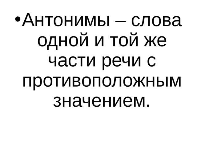 Антонимы – слова одной и той же части речи с противоположным значением.