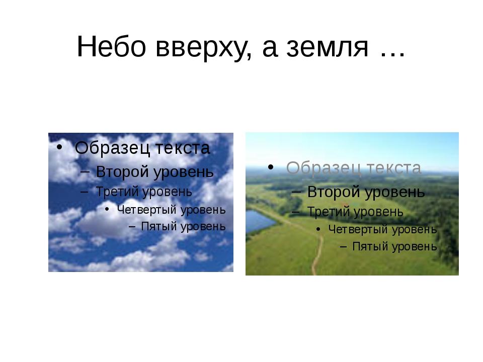 Небо вверху, а земля …