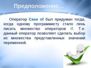 Предположение… Оператор Case of был придуман тогда, когда одному программисту