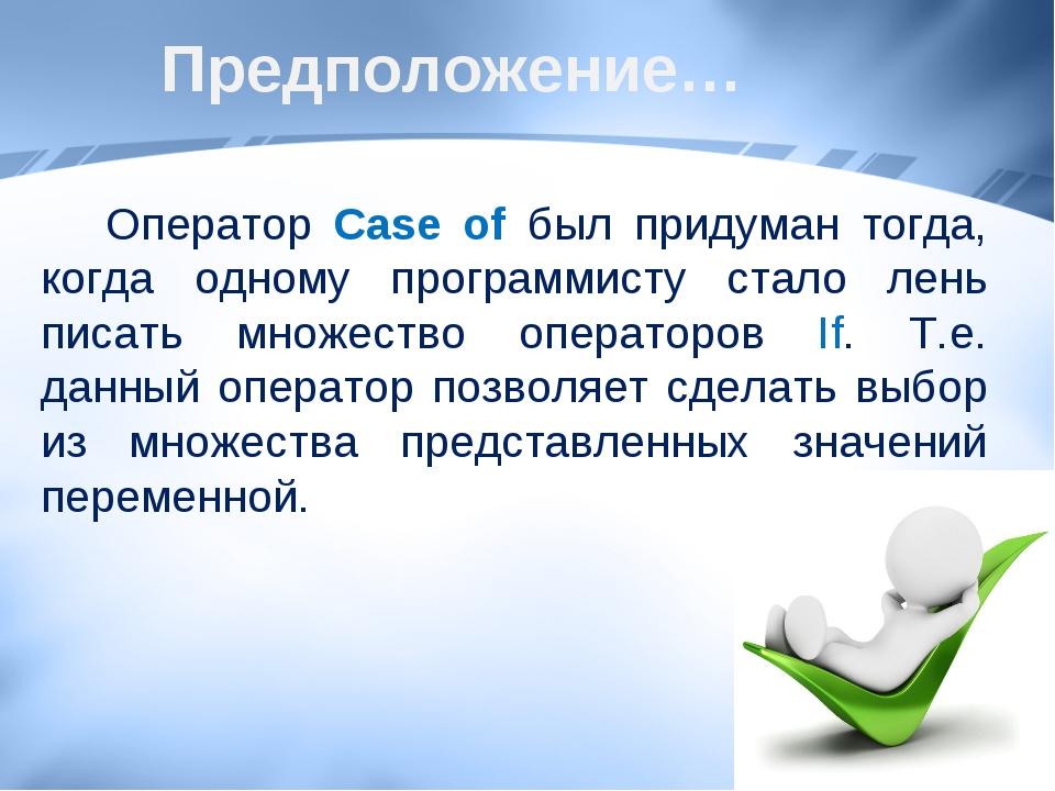 Предположение… Оператор Case of был придуман тогда, когда одному программисту...