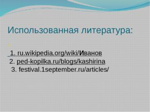 Использованная литература: 1. ru.wikipedia.org/wiki/Иванов 2. ped-kopilka.ru