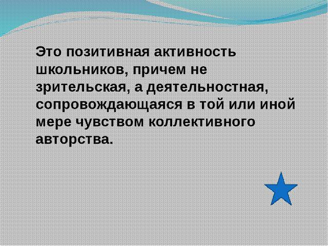 Это позитивная активность школьников, причем не зрительская, а деятельностная...