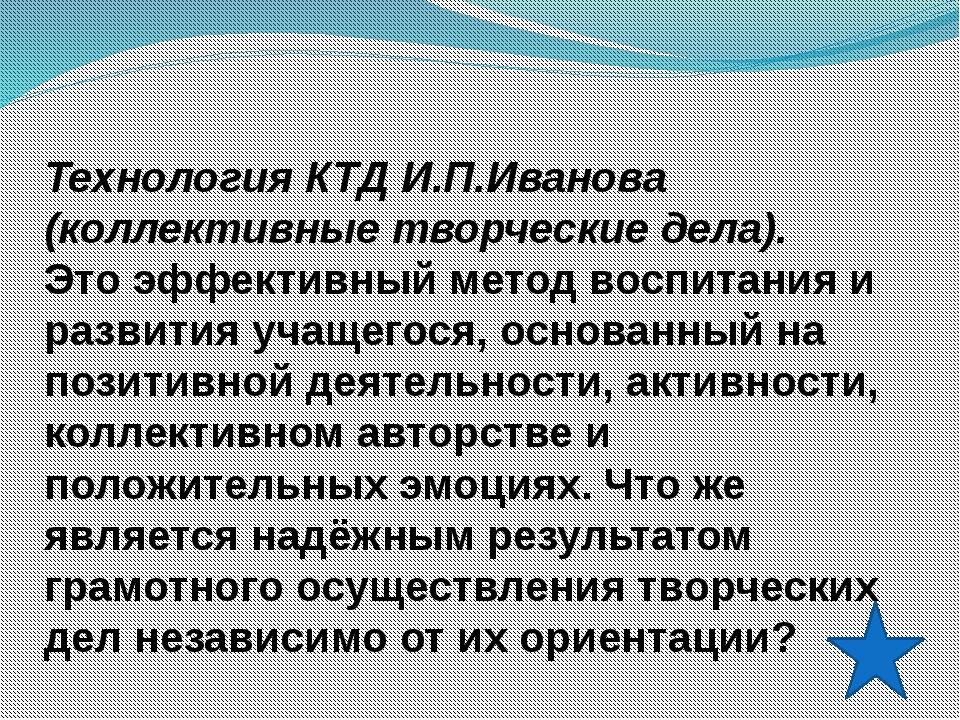 Технология КТД И.П.Иванова (коллективные творческие дела). Это эффективный ме...