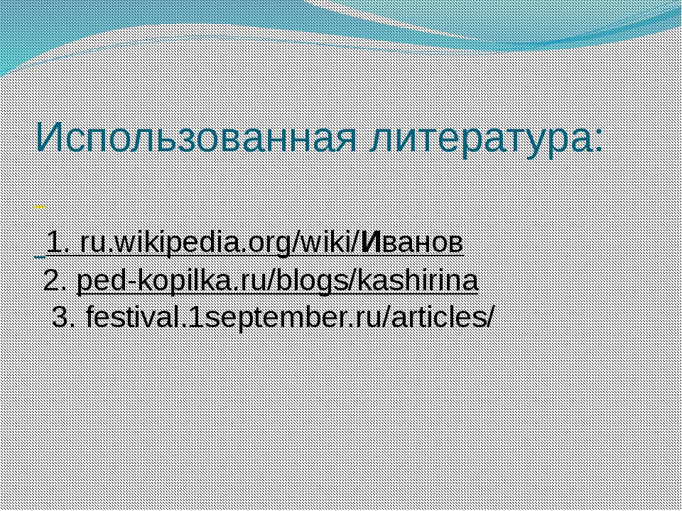 Использованная литература: 1. ru.wikipedia.org/wiki/Иванов 2. ped-kopilka.ru...