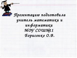 Презентацию подготовила учитель математики и информатики МОУ СОШ№11 Борисенко