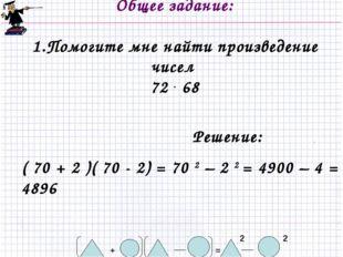 Общее задание: 1.Помогите мне найти произведение чисел 72 . 68 2 = + 2 Решен