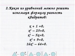 2.Какое из уравнений можно решить используя формулу разность квадратов: х + 1