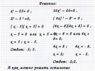 Решение: х2 – 25= 0 , Х2 – 5 2 =0, ( х - 5)( х + 5) = 0 х – 5 = 0 или х + 5