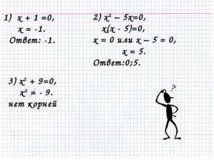 1) х + 1 =0, х = -1. Ответ: -1. 2) x2 – 5x=0, х(х - 5)=0, х = 0 или х – 5 = 0