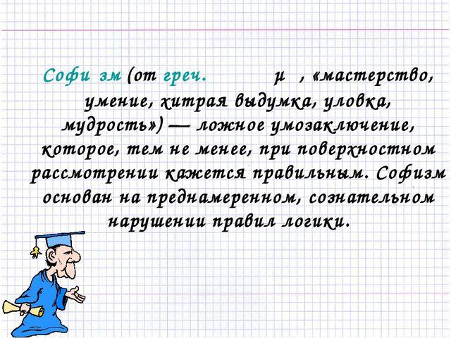 Софи́зм (от греч. σόφισμα, «мастерство, умение, хитрая выдумка, уловка, мудро...