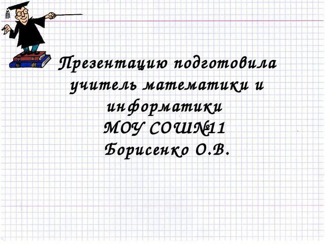 Презентацию подготовила учитель математики и информатики МОУ СОШ№11 Борисенко...